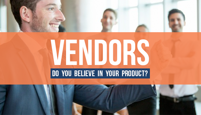 Vendors – Do You Believe in Your Product?
