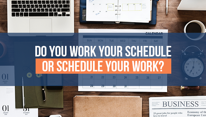 Do You Work Your Schedule or Schedule Your Work?
