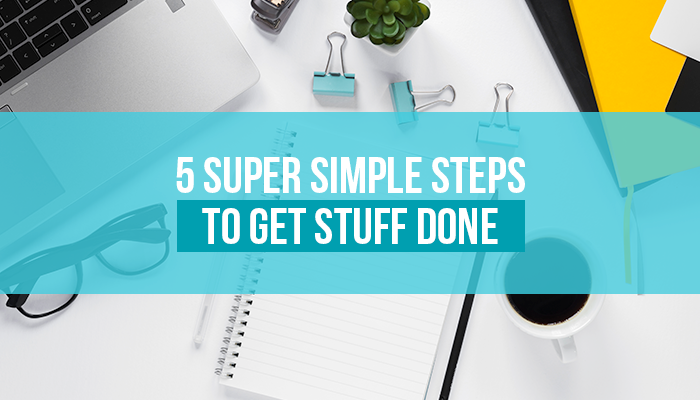 5 Super Simple Steps to Get Stuff Done