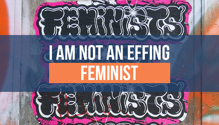 I Am Not An Effing Feminist!