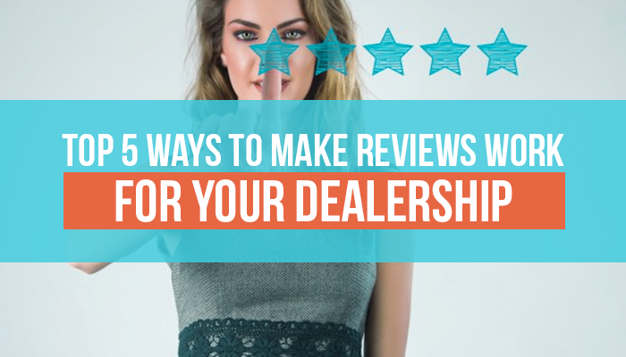 Top 5 Ways to Make Reviews Work for Your Dealership