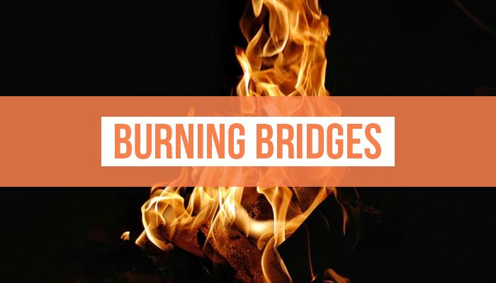 Don't Burn Bridges!