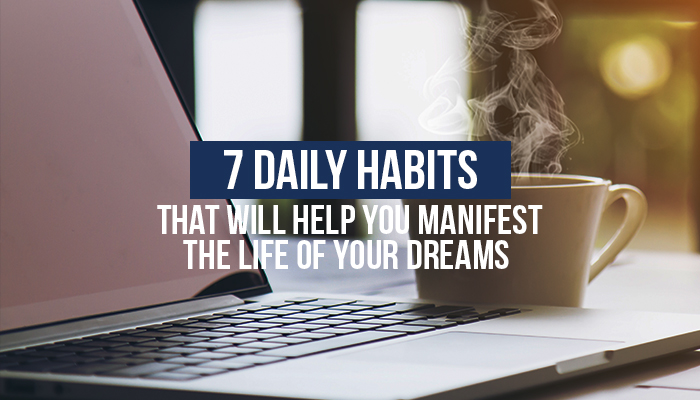 7 Daily Habits That Will Help You Manifest the Life of Your Dreams