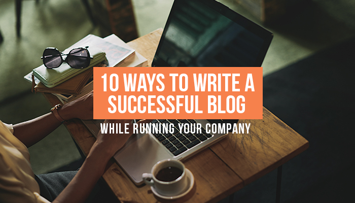 10 Ways to Write a Successful Blog While Running Your Company